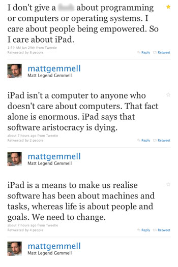 I don't give a **** about programming or computers or operating systems. I care about people being empowered. So I care about iPad. iPad isn't a computer to anyone who doesn't care about computers. That fact alone is enormous. iPad says that software aristocracy is dying. iPad is a means to make us realise software has been about machines and tasks, whereas life is about people and goals. We need to change.